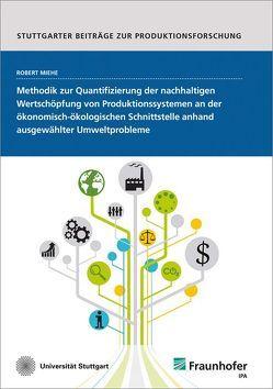 Methodik zur Quantifizierung der nachhaltigen Wertschöpfung von Produktionssystemen an der ökonomisch-ökologischen Schnittstelle anhand ausgewählter Umweltprobleme. von Miehe,  Robert