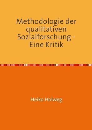 Methodologie der qualitativen Sozialforschung – Eine Kritik von Holweg,  Heiko