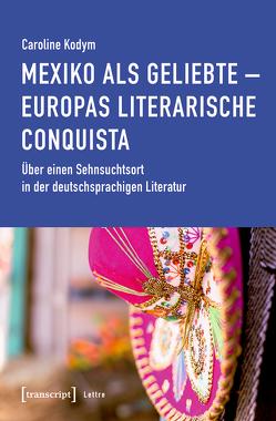 Mexiko als Geliebte – Europas literarische Conquista von Kodym,  Caroline
