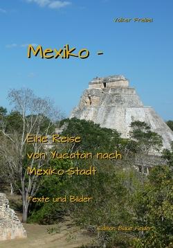 Mexiko – Eine Reise von Yucatán nach Mexiko-Stadt von Friebel,  Volker