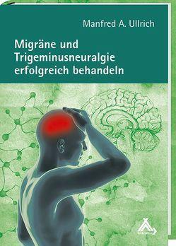 Migräne und Trigeminusneuralgie erfolgreich behandeln von Ullrich,  Manfred A