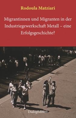 Migrantinnen und Migranten in der Industriegewerkschaft Metall: eine Erfolgsgeschichte? von Matziari,  Rodoula