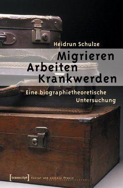 Migrieren – Arbeiten – Krankwerden von Schulze,  Heidrun