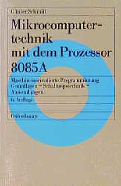 Mikrocomputertechnik mit dem Prozessor 8085 A von Schmitt,  Günter
