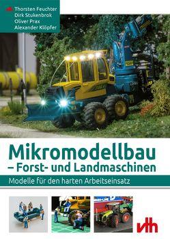 Mikromodellbau – Forst- und Landmaschinen von Feuchter,  Thorsten, Klöpfer,  Alexander, Prax,  Oliver, Stukenbrok,  Dirk