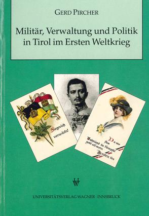 Militär, Verwaltung und Politik in Tirol im Ersten Weltkrieg von Pircher,  Gerd