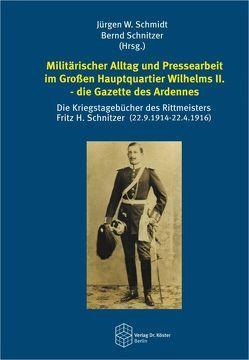 Militärischer Alltag und Pressearbeit im Großen Hauptquartier Wilhelms II. – die Gazette des Ardennes von Schmidt,  Jürgen W., Schnitzer,  Bernd