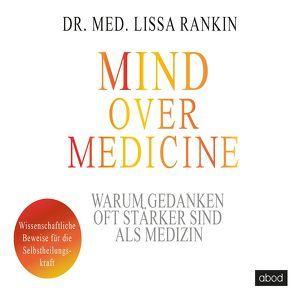 Mind over Medicine – Warum Gedanken oft stärker sind als Medizin von Rankin,  Lissa