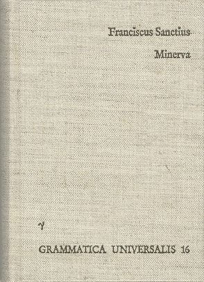Minerva seu de causis linguae Latinae von Breva-Claramonte,  Manuel, Brocensis,  Franciscus Sanctius