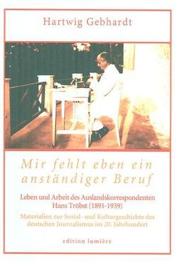 Mir fehlt eben ein anständiger Beruf. Leben und Arbeit des Auslandskorrespondenten Hans Tröbst (1891-1939) von Gebhardt,  Hartwig