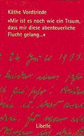 Mir ist es noch wie ein Traum, dass mir diese abenteuerliche Flucht gelang… von Bosch,  Manfred, Vordtriede,  Käthe