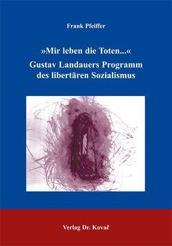 """""""Mir leben die Toten…"""": Gustav Landauers Programm des libertären Sozialismus von Pfeiffer,  Frank"""