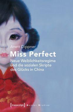 Miss Perfect – Neue Weiblichkeitsregime und die sozialen Skripte des Glücks in China von Dippner,  Anett