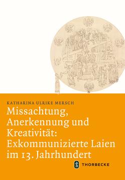 Missachtung, Anerkennung und Kreativität: Exkommunizierte Laien im 13. Jahrhundert von Mersch,  Katharina Ulrike