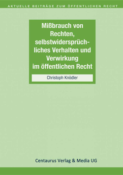 Missbrauch von Rechten, selbstwidersprüchliches Verhalten und Verwirkung im öffentlichen Recht von Knödler,  Christoph
