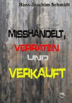 Misshandelt, verraten und verkauft von Schmidt,  Hans-Joachim