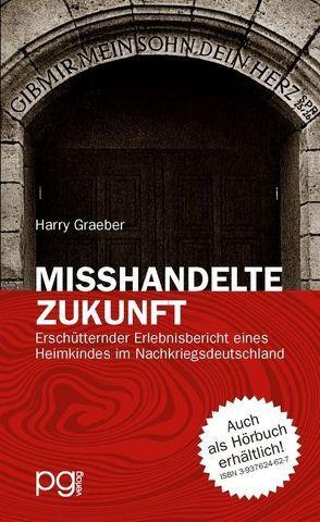 Misshandelte Zukunft – Erschütternder Erlebnisbericht eines Heimkindes im Nachkriegsdeutschland von Graeber,  Harry