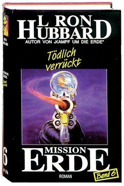 Mission Erde, Band 6: Tödlich verrückt von Hubbard,  L. Ron