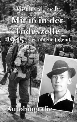 Mit 16 in der Todeszelle – 1945 – Gestohlene Jugend – Autobiografie von Joch,  Gerhard