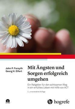 Mit Ängsten und Sorgen erfolgreich umgehen von Eifert,  Georg H., Forsyth,  John P.