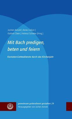 Mit Bach predigen, beten und feiern von Arnold,  Jochen, Gidion,  Anne, Oxen,  Kathrin, Schwier,  Helmut