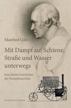 Mit Dampf auf Schiene, Straße und Wasser unterwegs von Gihl,  Manfred