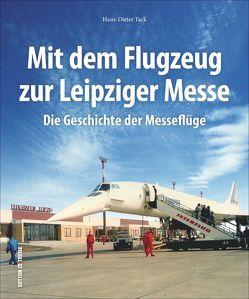 Mit dem Flugzeug zur Leipziger Messe, die Geschichte der Messeflüge in faszinierenden historischen Fotografien von Tack,  Hans-Dieter