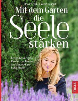 Mit dem Garten die Seele stärken von Polz,  Renate, Reshöft,  Claudia