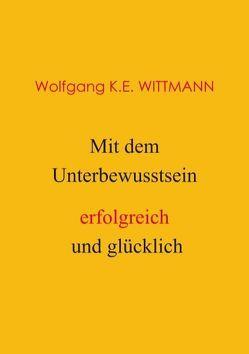 Mit dem Unterbewusstsein erfolgreich und glücklich von Wolfgang K.E. Wittmann