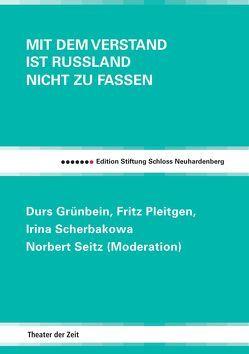 Mit dem Verstand ist Russland nicht zu fassen von Grünbein,  Durs, Kauffmann,  Bernd, Pleitgen,  Fritz, Scherbakowa,  Irina, Seitz,  Norbert