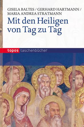 Mit den Heiligen von Tag zu Tag von Baltes,  Gisela, Hartmann,  Gerhard, Stratmann,  Maria Andrea
