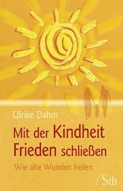 Mit der Kindheit Frieden schließen von Dahm,  Ulrike