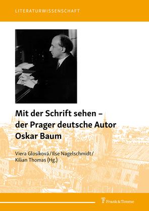 Mit der Schrift sehen – der Prager deutsche Autor Oskar Baum von Glosíková,  Viera, Nagelschmidt,  Ilse, Thomas,  Kilian