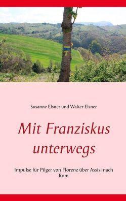 Mit Franziskus unterwegs von Elsner,  Susanne, Elsner,  Walter