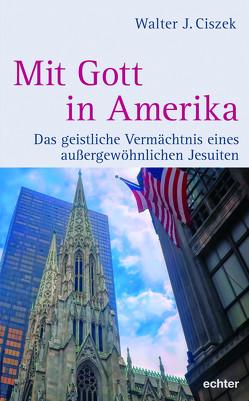 Mit Gott in Amerika von Ciszek,  Walter J., DeJak,  John M., Lindeijer,  Marc