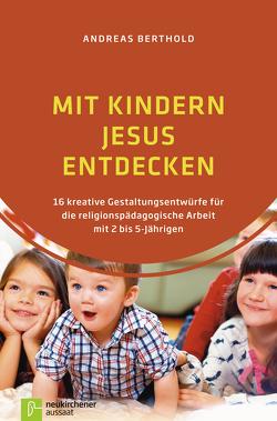 Mit Kindern Jesus entdecken von Berthold,  Andreas