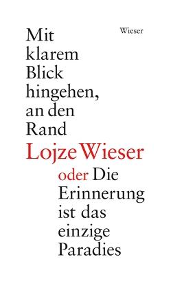 Mit klarem Blick hingehen, an den Rand oder Die Erinnerung ist das einzige Paradies von Wieser,  Ana, Wieser,  Lojze
