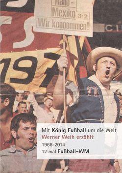 Mit König Fußball um die Welt von Weih,  Werner