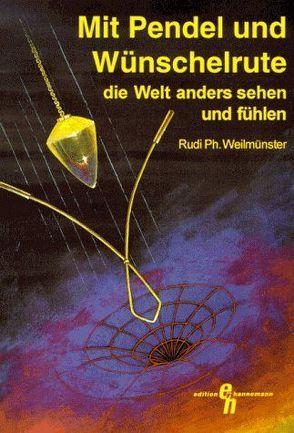 Mit Pendel und Wünschelrute die Welt anders sehen und fühlen von Weilmünster,  Rudi