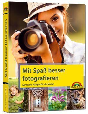 Mit Spaß besser fotografieren – Bessere Fotos! Kompakte Rezepte für alle Motive von Kettermann,  Karsten