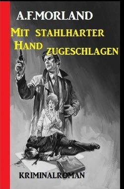 Mit stahlharter Faust zugeschlagen: Kriminalroman von Morland,  A. F.