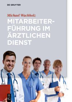 Mitarbeiterführung im ärztlichen Dienst von Wachholz,  Michael