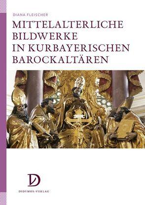 Mittelalterliche Bildwerke in kurbayerischen Barockaltären von Fleischer,  Diana