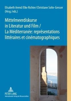 Mittelmeerdiskurse in Literatur und Film. La Méditerranée : représentations littéraires et cinématographiques von Arend,  Elisabeth, Richter,  Elke, Solte-Gresser,  Christiane