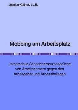 Mobbing am Arbeitsplatz – Immaterielle Schadenersatzansprüche von Arbeitnehmern gegen den Arbeitgeber und Arbeitskollegen von Kellner,  Jessica