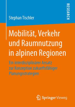 Mobilität, Verkehr und Raumnutzung in alpinen Regionen von Tischler,  Stephan