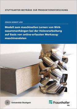 Modell zum maschinellen Lernen von Wirkzusammenhängen bei der Holzverarbeitung auf Basis von online-erfassten Werkzeugmaschinendaten. von Lenz,  Jürgen Herbert