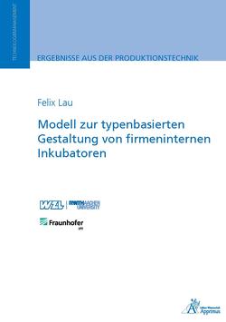 Modell zur typenbasierten Gestaltung von firmeninternen Inkubatoren von Lau,  Felix