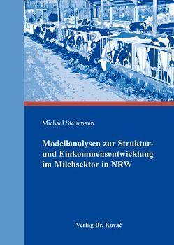 Modellanalysen zur Struktur- und Einkommensentwicklung im Milchsektor in NRW von Steinmann,  Michael