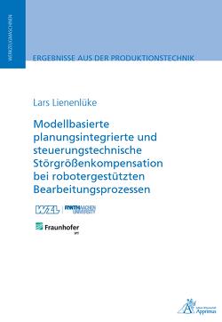 Modellbasierte planungsintegrierte und steuerungstechnische Störgrößenkompensation bei robotergestützten Bearbeitungsprozessen von Lienenlüke,  Lars